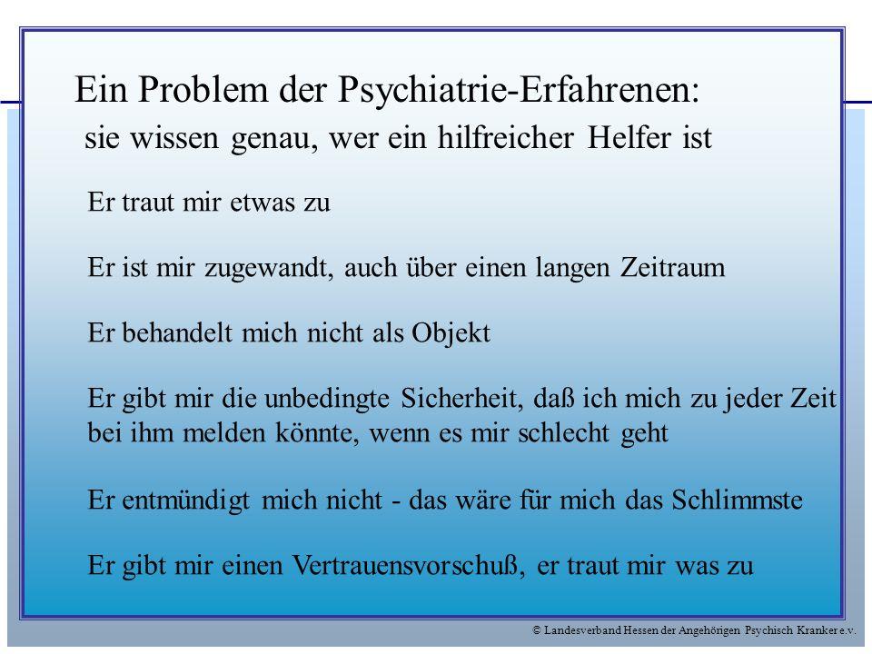 © Landesverband Hessen der Angehörigen Psychisch Kranker e.v. Ein Problem der Psychiatrie-Erfahrenen: sie wissen genau, wer ein hilfreicher Helfer ist