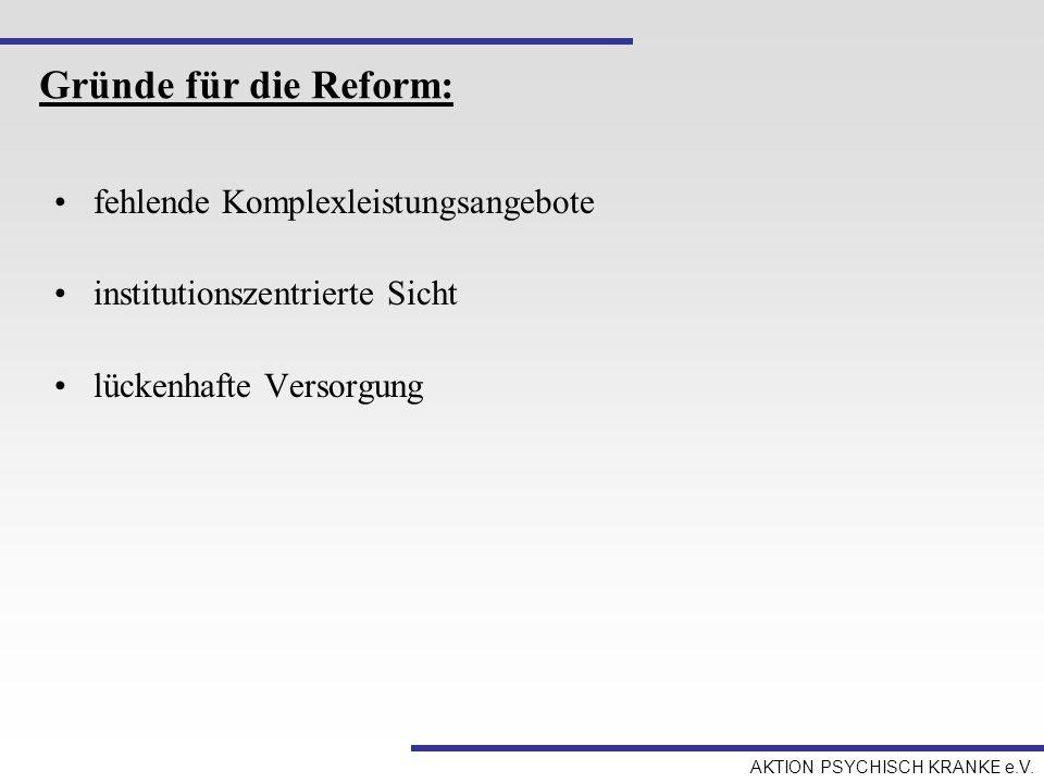 AKTION PSYCHISCH KRANKE e.V. Gründe für die Reform: fehlende Komplexleistungsangebote institutionszentrierte Sicht lückenhafte Versorgung