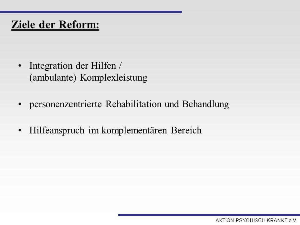 AKTION PSYCHISCH KRANKE e.V. Ziele der Reform: Integration der Hilfen / (ambulante) Komplexleistung personenzentrierte Rehabilitation und Behandlung H