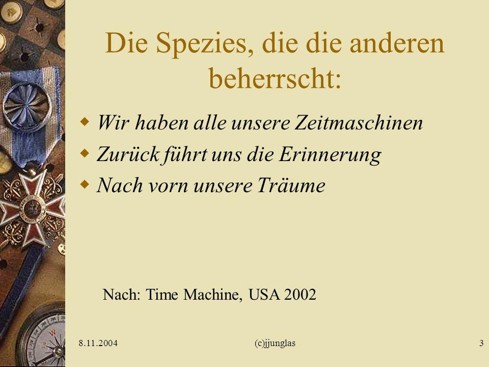 8.11.2004(c)jjunglas3 Die Spezies, die die anderen beherrscht: Wir haben alle unsere Zeitmaschinen Zurück führt uns die Erinnerung Nach vorn unsere Träume Nach: Time Machine, USA 2002