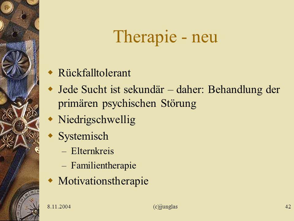 8.11.2004(c)jjunglas42 Therapie - neu Rückfalltolerant Jede Sucht ist sekundär – daher: Behandlung der primären psychischen Störung Niedrigschwellig Systemisch – Elternkreis – Familientherapie Motivationstherapie