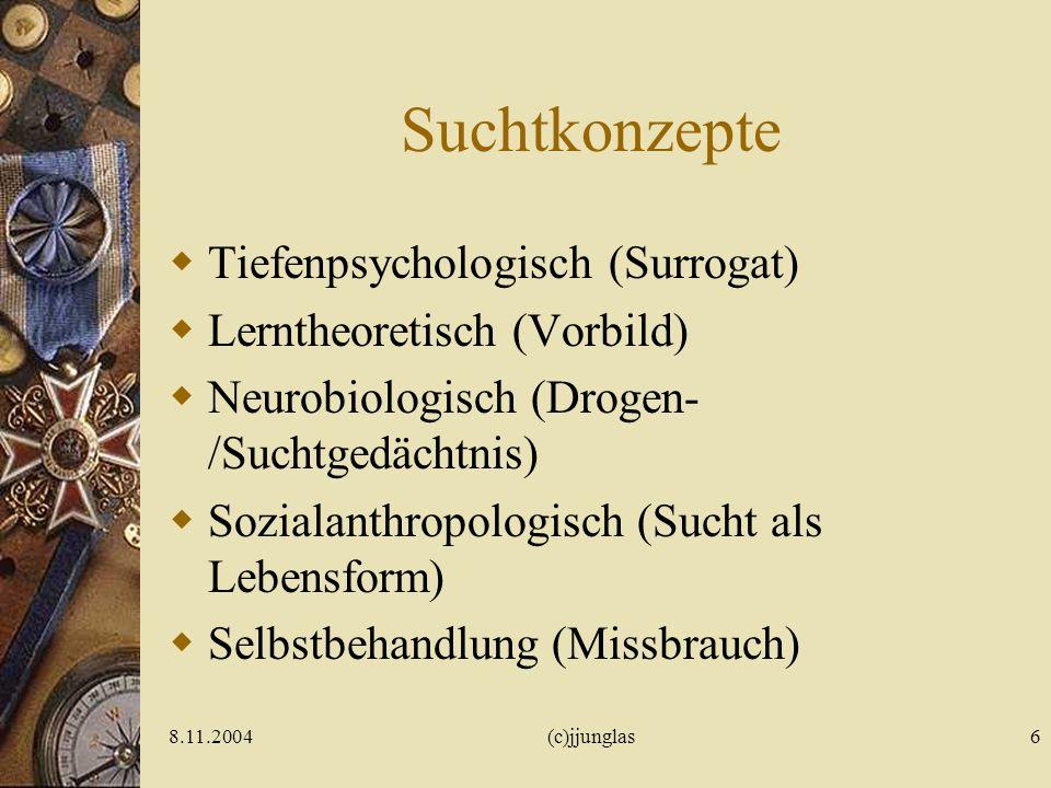 8.11.2004(c)jjunglas6 Suchtkonzepte Tiefenpsychologisch (Surrogat) Lerntheoretisch (Vorbild) Neurobiologisch (Drogen- /Suchtgedächtnis) Sozialanthropologisch (Sucht als Lebensform) Selbstbehandlung (Missbrauch)