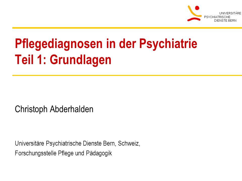 UNIVERSITÄRE PSYCHIATRISCHE DIENSTE BERN Pflegediagnosen in der Psychiatrie Teil 1: Grundlagen Christoph Abderhalden Universitäre Psychiatrische Diens