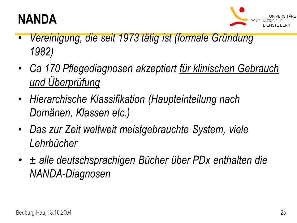 UNIVERSITÄRE PSYCHIATRISCHE DIENSTE BERN Bedburg-Hau, 13.10.2004 25 NANDA Vereinigung, die seit 1973 tätig ist (formale Gründung 1982) Ca 170 Pflegedi