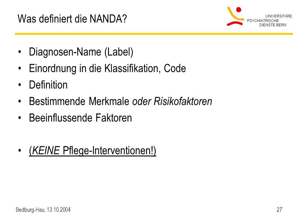 UNIVERSITÄRE PSYCHIATRISCHE DIENSTE BERN Bedburg-Hau, 13.10.2004 27 Was definiert die NANDA? Diagnosen-Name (Label) Einordnung in die Klassifikation,
