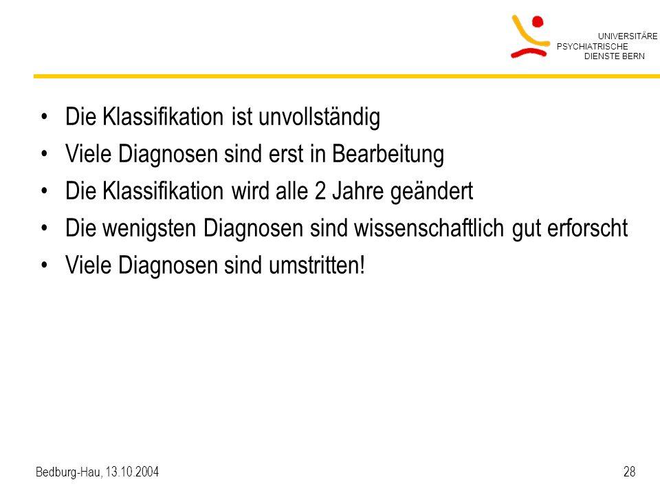 UNIVERSITÄRE PSYCHIATRISCHE DIENSTE BERN Bedburg-Hau, 13.10.2004 28 Die Klassifikation ist unvollständig Viele Diagnosen sind erst in Bearbeitung Die