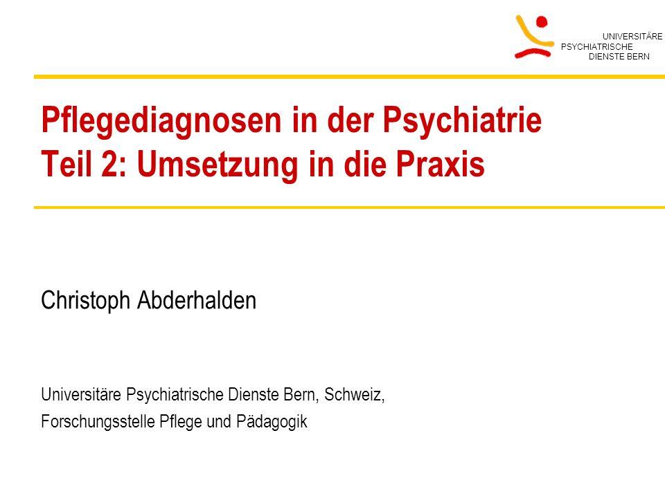 UNIVERSITÄRE PSYCHIATRISCHE DIENSTE BERN Pflegediagnosen in der Psychiatrie Teil 2: Umsetzung in die Praxis Christoph Abderhalden Universitäre Psychia