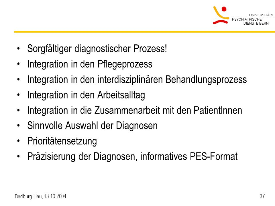 UNIVERSITÄRE PSYCHIATRISCHE DIENSTE BERN Bedburg-Hau, 13.10.2004 37 Sorgfältiger diagnostischer Prozess! Integration in den Pflegeprozess Integration