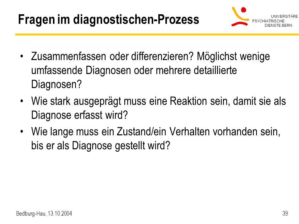 UNIVERSITÄRE PSYCHIATRISCHE DIENSTE BERN Bedburg-Hau, 13.10.2004 39 Fragen im diagnostischen-Prozess Zusammenfassen oder differenzieren? Möglichst wen
