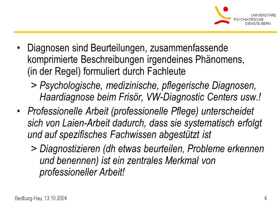UNIVERSITÄRE PSYCHIATRISCHE DIENSTE BERN Bedburg-Hau, 13.10.2004 4 Diagnosen sind Beurteilungen, zusammenfassende komprimierte Beschreibungen irgendeines Phänomens, (in der Regel) formuliert durch Fachleute > Psychologische, medizinische, pflegerische Diagnosen, Haardiagnose beim Frisör, VW-Diagnostic Centers usw..