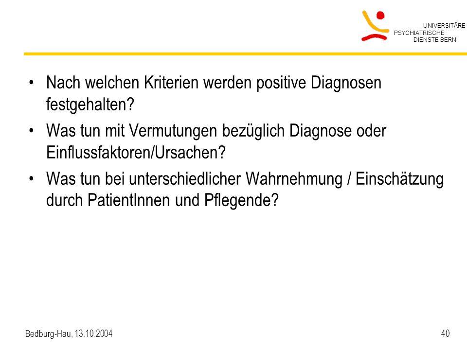 UNIVERSITÄRE PSYCHIATRISCHE DIENSTE BERN Bedburg-Hau, 13.10.2004 40 Nach welchen Kriterien werden positive Diagnosen festgehalten? Was tun mit Vermutu