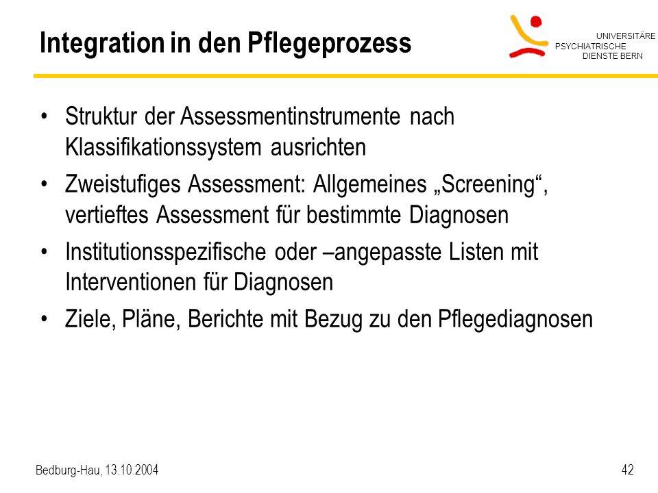 UNIVERSITÄRE PSYCHIATRISCHE DIENSTE BERN Bedburg-Hau, 13.10.2004 42 Integration in den Pflegeprozess Struktur der Assessmentinstrumente nach Klassifik