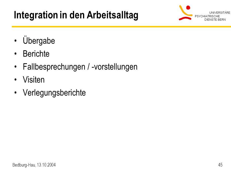UNIVERSITÄRE PSYCHIATRISCHE DIENSTE BERN Bedburg-Hau, 13.10.2004 45 Integration in den Arbeitsalltag Übergabe Berichte Fallbesprechungen / -vorstellun