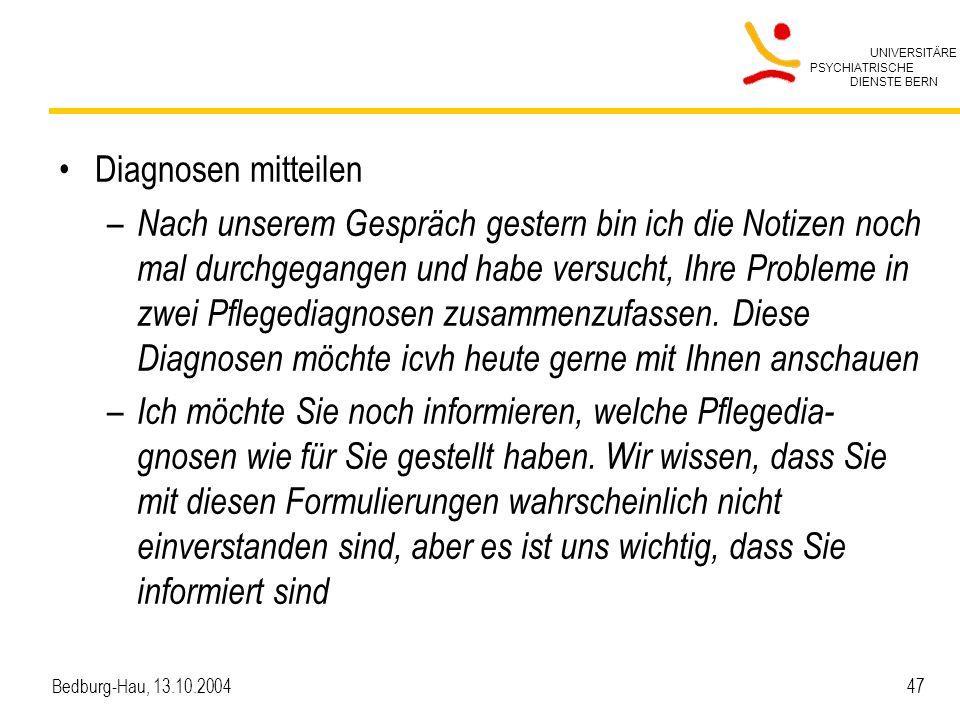 UNIVERSITÄRE PSYCHIATRISCHE DIENSTE BERN Bedburg-Hau, 13.10.2004 47 Diagnosen mitteilen – Nach unserem Gespräch gestern bin ich die Notizen noch mal d