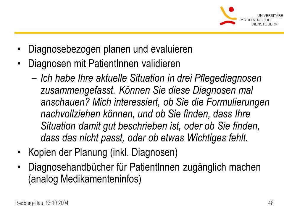 UNIVERSITÄRE PSYCHIATRISCHE DIENSTE BERN Bedburg-Hau, 13.10.2004 48 Diagnosebezogen planen und evaluieren Diagnosen mit PatientInnen validieren – Ich