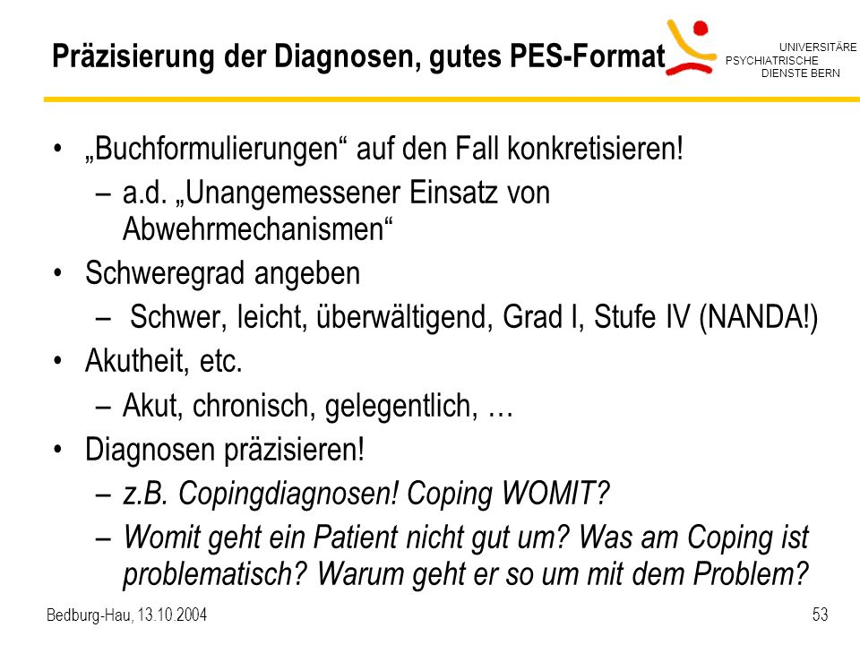 UNIVERSITÄRE PSYCHIATRISCHE DIENSTE BERN Bedburg-Hau, 13.10.2004 53 Präzisierung der Diagnosen, gutes PES-Format Buchformulierungen auf den Fall konkretisieren.