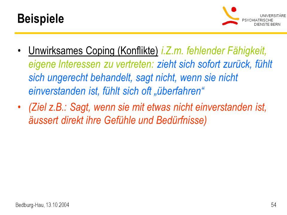 UNIVERSITÄRE PSYCHIATRISCHE DIENSTE BERN Bedburg-Hau, 13.10.2004 54 Beispiele Unwirksames Coping (Konflikte) i.Z.m. fehlender Fähigkeit, eigene Intere