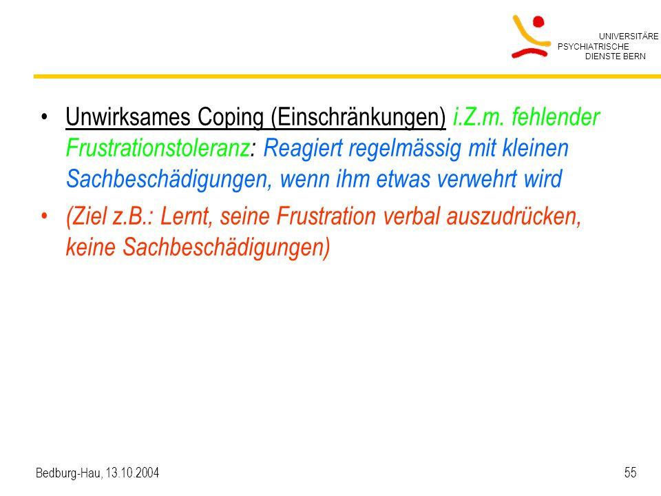 UNIVERSITÄRE PSYCHIATRISCHE DIENSTE BERN Bedburg-Hau, 13.10.2004 55 Unwirksames Coping (Einschränkungen) i.Z.m. fehlender Frustrationstoleranz: Reagie