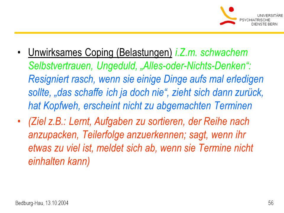 UNIVERSITÄRE PSYCHIATRISCHE DIENSTE BERN Bedburg-Hau, 13.10.2004 56 Unwirksames Coping (Belastungen) i.Z.m. schwachem Selbstvertrauen, Ungeduld, Alles