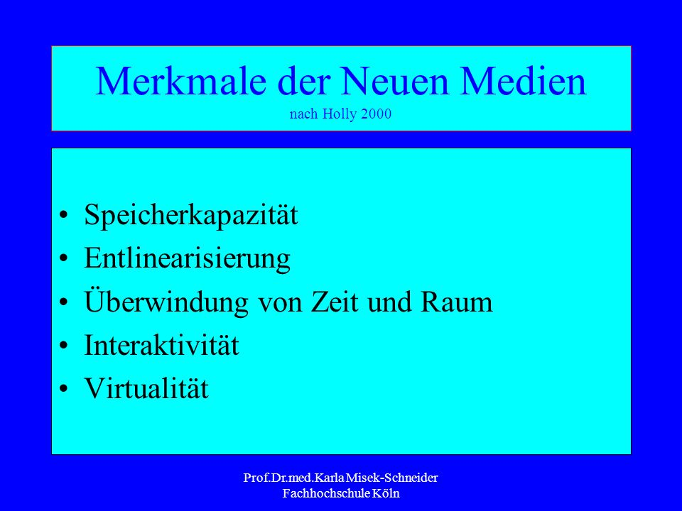 Prof.Dr.med.Karla Misek-Schneider Fachhochschule Köln Merkmale der Neuen Medien nach Holly 2000 Speicherkapazität Entlinearisierung Überwindung von Zeit und Raum Interaktivität Virtualität