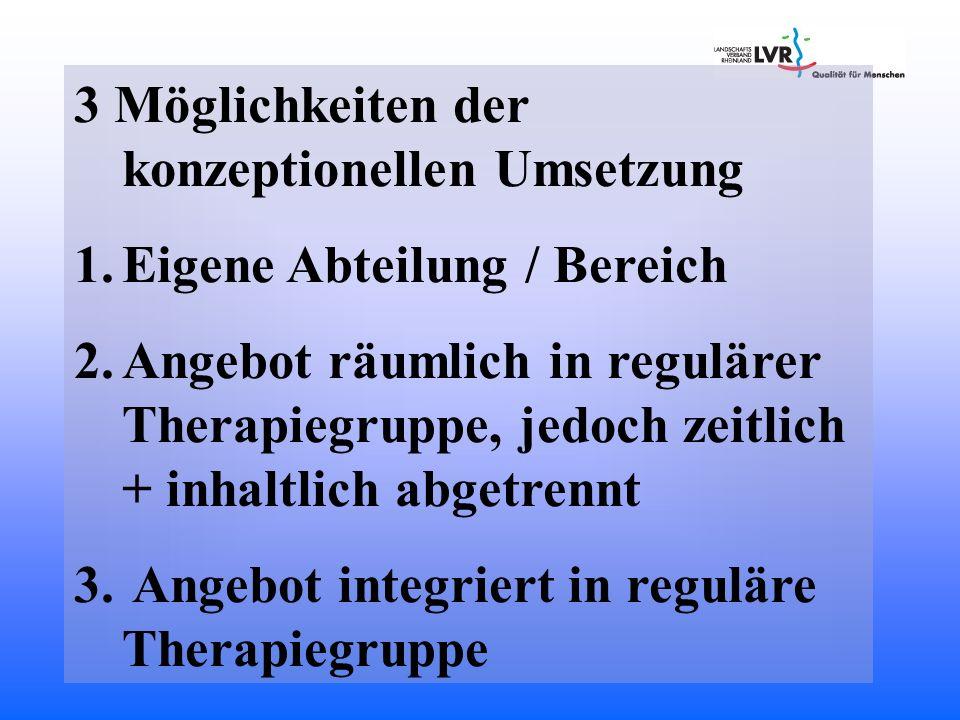 3 Möglichkeiten der konzeptionellen Umsetzung 1.Eigene Abteilung / Bereich 2.Angebot räumlich in regulärer Therapiegruppe, jedoch zeitlich + inhaltlic