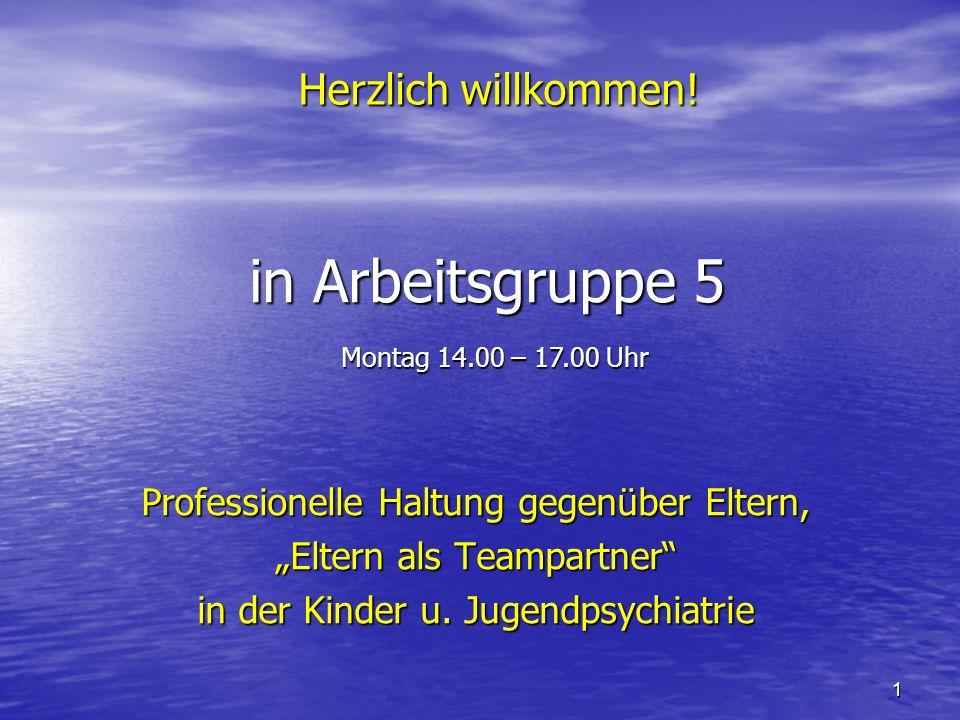 1 in Arbeitsgruppe 5 Professionelle Haltung gegenüber Eltern, Eltern als Teampartner in der Kinder u. Jugendpsychiatrie Herzlich willkommen! Montag 14