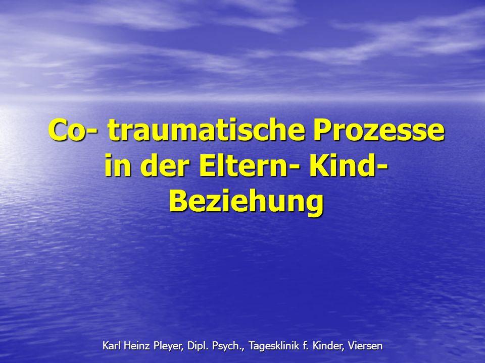 Co- traumatische Prozesse in der Eltern- Kind- Beziehung Karl Heinz Pleyer, Dipl. Psych., Tagesklinik f. Kinder, Viersen
