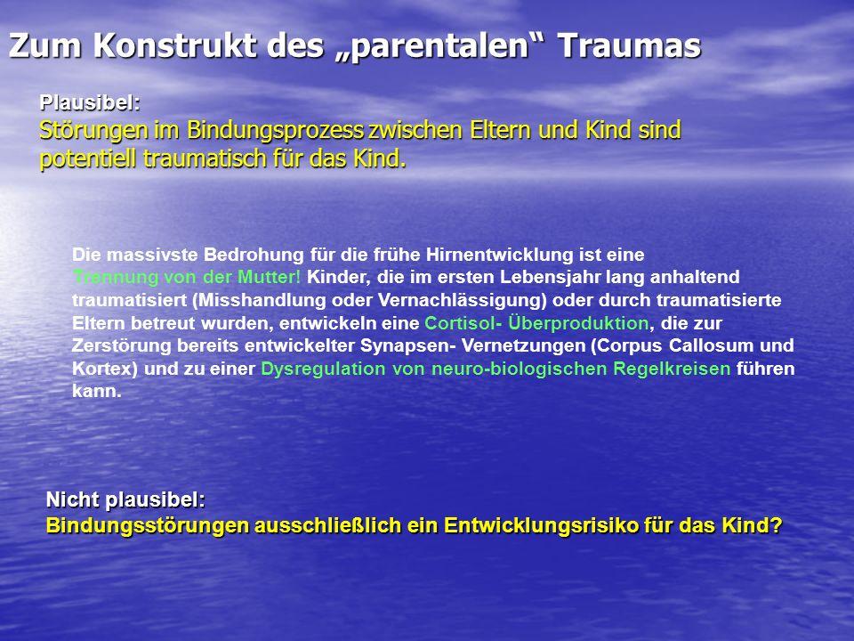Zum Konstrukt des parentalen Traumas Plausibel: Störungen im Bindungsprozess zwischen Eltern und Kind sind potentiell traumatisch für das Kind. Nicht