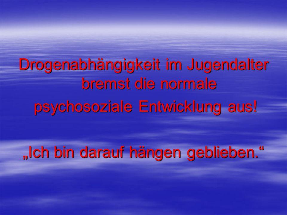 Drogenabhängigkeit im Jugendalter bremst die normale psychosoziale Entwicklung aus! psychosoziale Entwicklung aus! Ich bin darauf hängen geblieben.