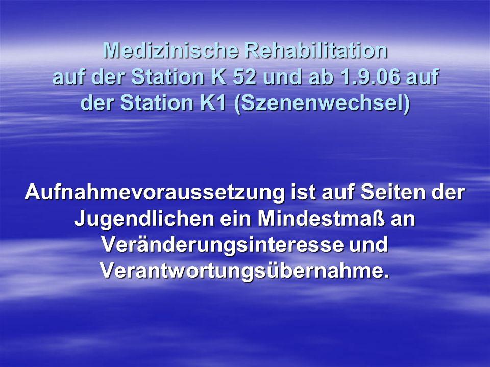Medizinische Rehabilitation auf der Station K 52 und ab 1.9.06 auf der Station K1 (Szenenwechsel) Aufnahmevoraussetzung ist auf Seiten der Jugendliche