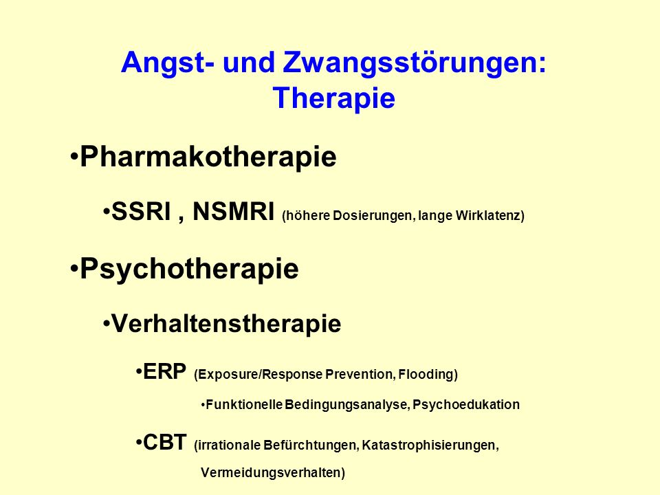Angst- und Zwangsstörungen: Therapie Pharmakotherapie SSRI, NSMRI (höhere Dosierungen, lange Wirklatenz) Psychotherapie Verhaltenstherapie ERP (Exposu