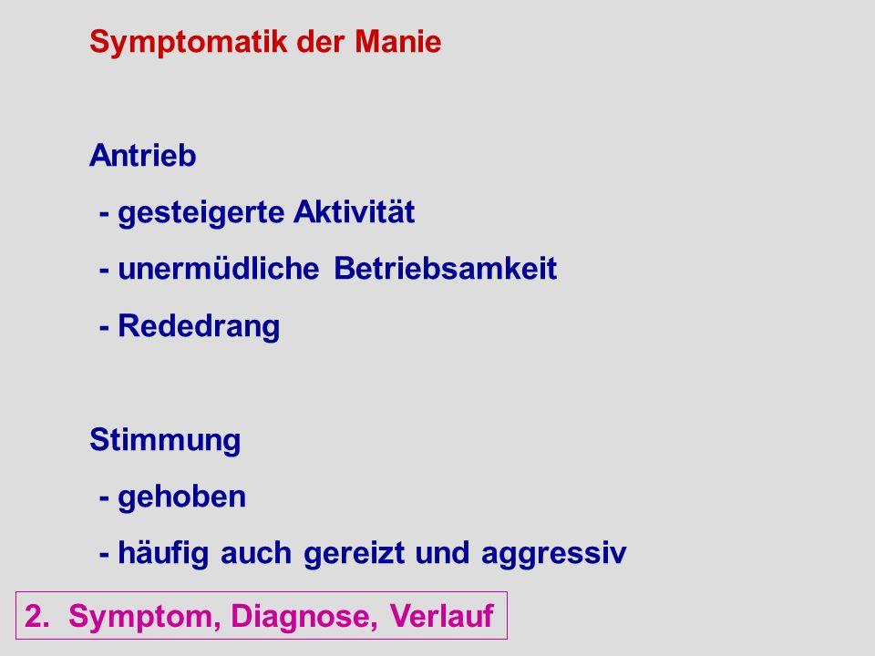 Symptomatik der Manie Antrieb - gesteigerte Aktivität - unermüdliche Betriebsamkeit - Rededrang Stimmung - gehoben - häufig auch gereizt und aggressiv