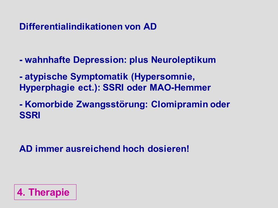 Differentialindikationen von AD - wahnhafte Depression: plus Neuroleptikum - atypische Symptomatik (Hypersomnie, Hyperphagie ect.): SSRI oder MAO-Hemm