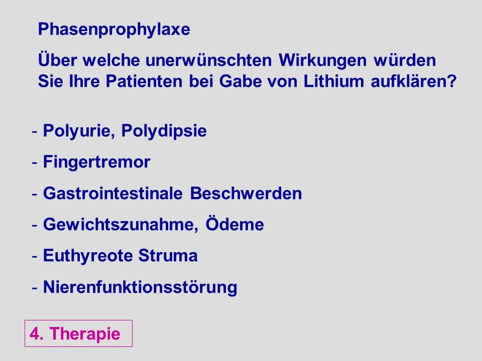 Phasenprophylaxe Über welche unerwünschten Wirkungen würden Sie Ihre Patienten bei Gabe von Lithium aufklären? - Polyurie, Polydipsie - Fingertremor -