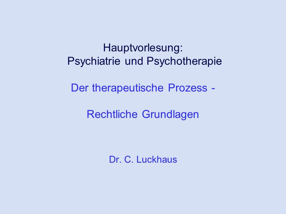 Hauptvorlesung: Psychiatrie und Psychotherapie Der therapeutische Prozess - Rechtliche Grundlagen Dr. C. Luckhaus