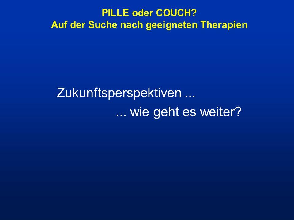 PILLE oder COUCH? Auf der Suche nach geeigneten Therapien Zukunftsperspektiven...... wie geht es weiter?