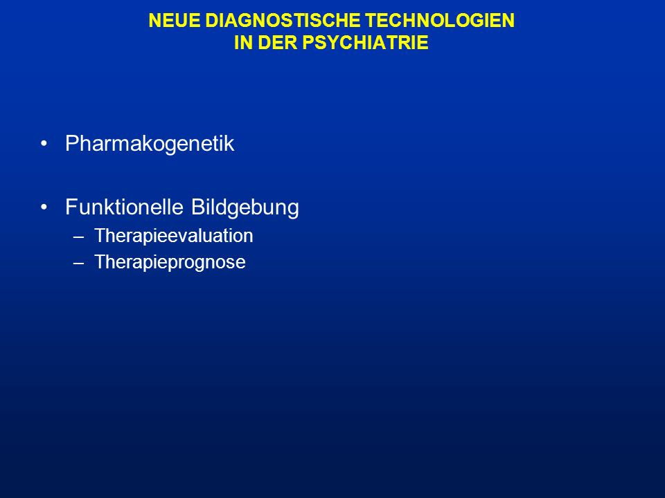 NEUE DIAGNOSTISCHE TECHNOLOGIEN IN DER PSYCHIATRIE Pharmakogenetik Funktionelle Bildgebung –Therapieevaluation –Therapieprognose