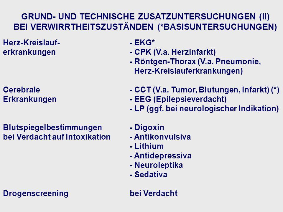 GRUND- UND TECHNISCHE ZUSATZUNTERSUCHUNGEN (II) BEI VERWIRRTHEITSZUSTÄNDEN (*BASISUNTERSUCHUNGEN) Herz-Kreislauf-- EKG* erkrankungen- CPK (V.a. Herzin