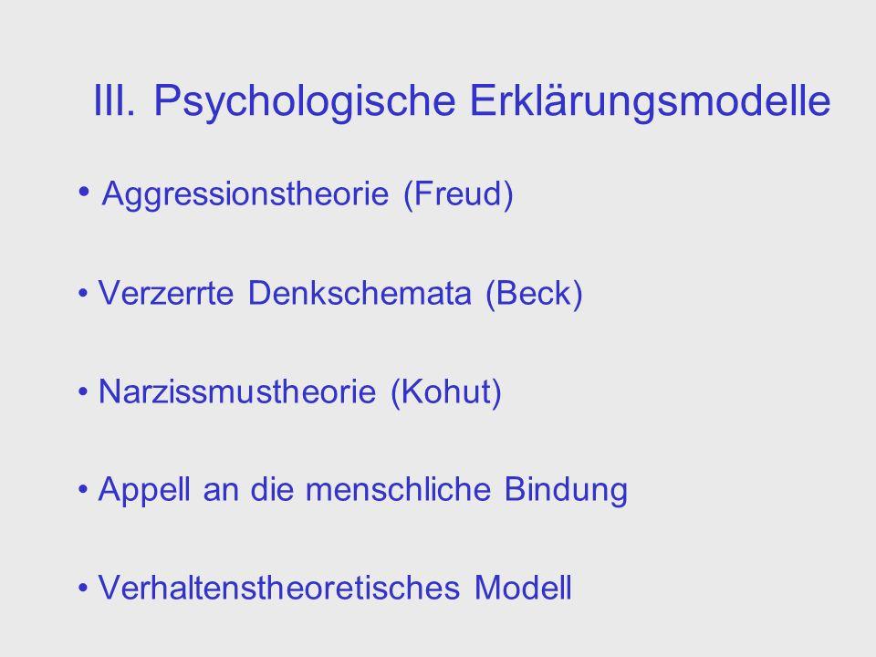 III. Psychologische Erklärungsmodelle Aggressionstheorie (Freud) Verzerrte Denkschemata (Beck) Narzissmustheorie (Kohut) Appell an die menschliche Bin