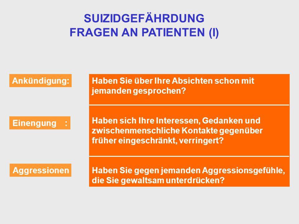 SUIZIDGEFÄHRDUNG FRAGEN AN PATIENTEN (I) Ankündigung: Einengung : Aggressionen Haben Sie über Ihre Absichten schon mit jemanden gesprochen? Haben sich