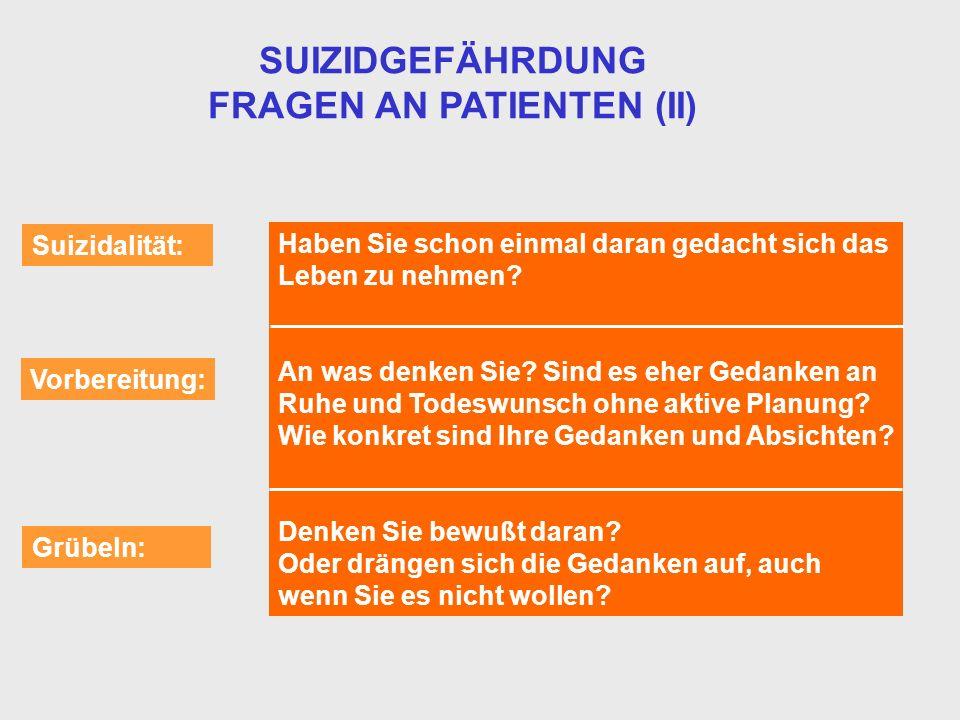 SUIZIDGEFÄHRDUNG FRAGEN AN PATIENTEN (II) Suizidalität: Vorbereitung: Grübeln: Haben Sie schon einmal daran gedacht sich das Leben zu nehmen? An was d