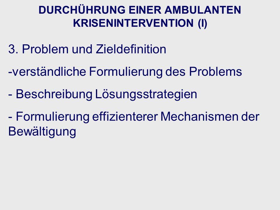 DURCHÜHRUNG EINER AMBULANTEN KRISENINTERVENTION (I) 3. Problem und Zieldefinition -verständliche Formulierung des Problems - Beschreibung Lösungsstrat