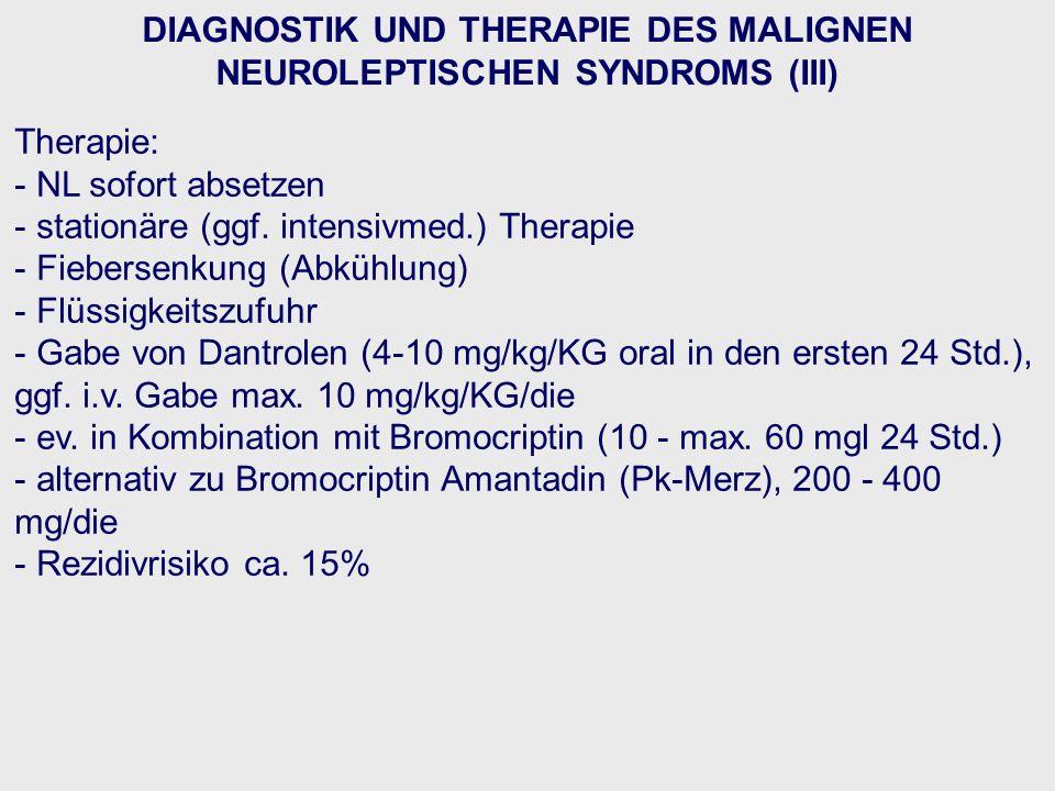 DIAGNOSTIK UND THERAPIE DES MALIGNEN NEUROLEPTISCHEN SYNDROMS (III) Therapie: - NL sofort absetzen - stationäre (ggf. intensivmed.) Therapie - Fiebers