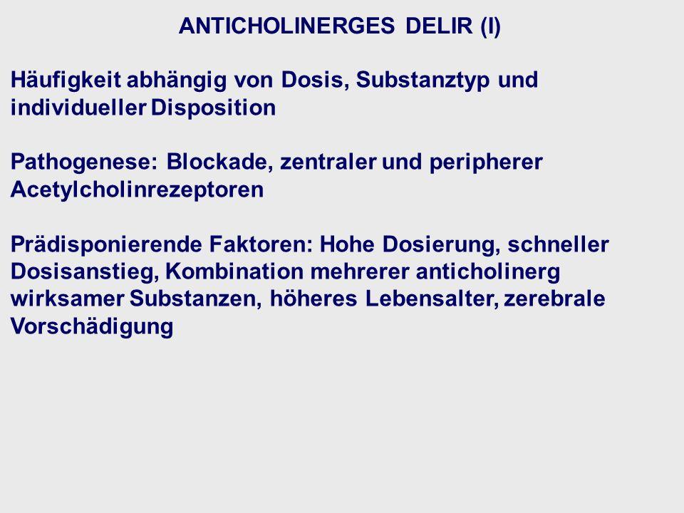 ANTICHOLINERGES DELIR (I) Häufigkeit abhängig von Dosis, Substanztyp und individueller Disposition Pathogenese: Blockade, zentraler und peripherer Acetylcholinrezeptoren Prädisponierende Faktoren: Hohe Dosierung, schneller Dosisanstieg, Kombination mehrerer anticholinerg wirksamer Substanzen, höheres Lebensalter, zerebrale Vorschädigung