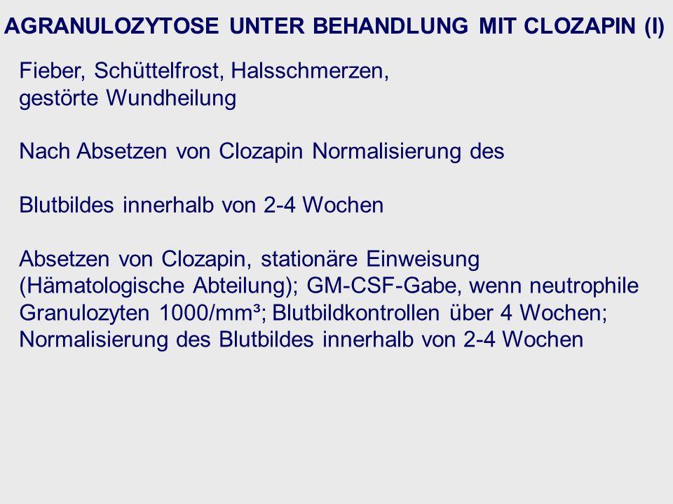 AGRANULOZYTOSE UNTER BEHANDLUNG MIT CLOZAPIN (I) Fieber, Schüttelfrost, Halsschmerzen, gestörte Wundheilung Nach Absetzen von Clozapin Normalisierung des Blutbildes innerhalb von 2-4 Wochen Absetzen von Clozapin, stationäre Einweisung (Hämatologische Abteilung); GM-CSF-Gabe, wenn neutrophile Granulozyten 1000/mm³; Blutbildkontrollen über 4 Wochen; Normalisierung des Blutbildes innerhalb von 2-4 Wochen
