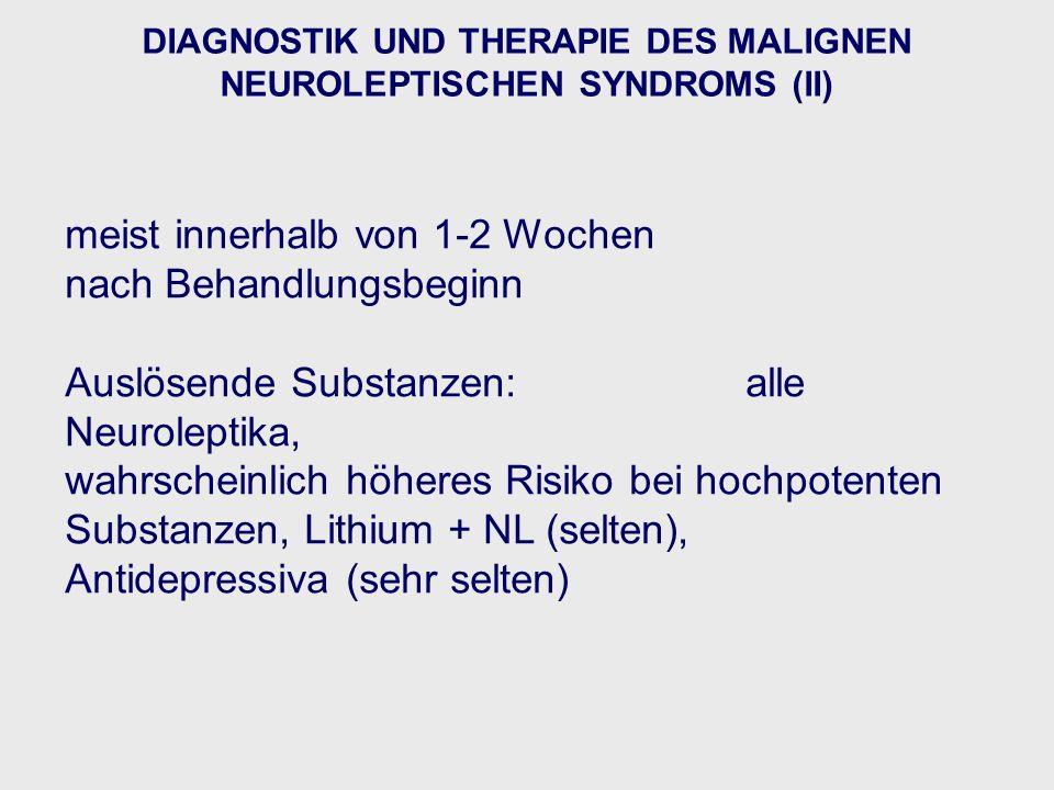 meist innerhalb von 1-2 Wochen nach Behandlungsbeginn Auslösende Substanzen:alle Neuroleptika, wahrscheinlich höheres Risiko bei hochpotenten Substanzen, Lithium + NL (selten), Antidepressiva (sehr selten) DIAGNOSTIK UND THERAPIE DES MALIGNEN NEUROLEPTISCHEN SYNDROMS (II)