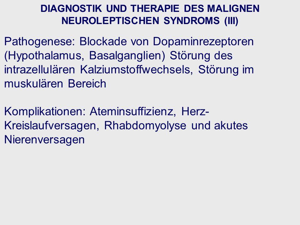 DIAGNOSTIK UND THERAPIE DES MALIGNEN NEUROLEPTISCHEN SYNDROMS (III) Pathogenese: Blockade von Dopaminrezeptoren (Hypothalamus, Basalganglien) Störung des intrazellulären Kalziumstoffwechsels, Störung im muskulären Bereich Komplikationen: Ateminsuffizienz, Herz- Kreislaufversagen, Rhabdomyolyse und akutes Nierenversagen