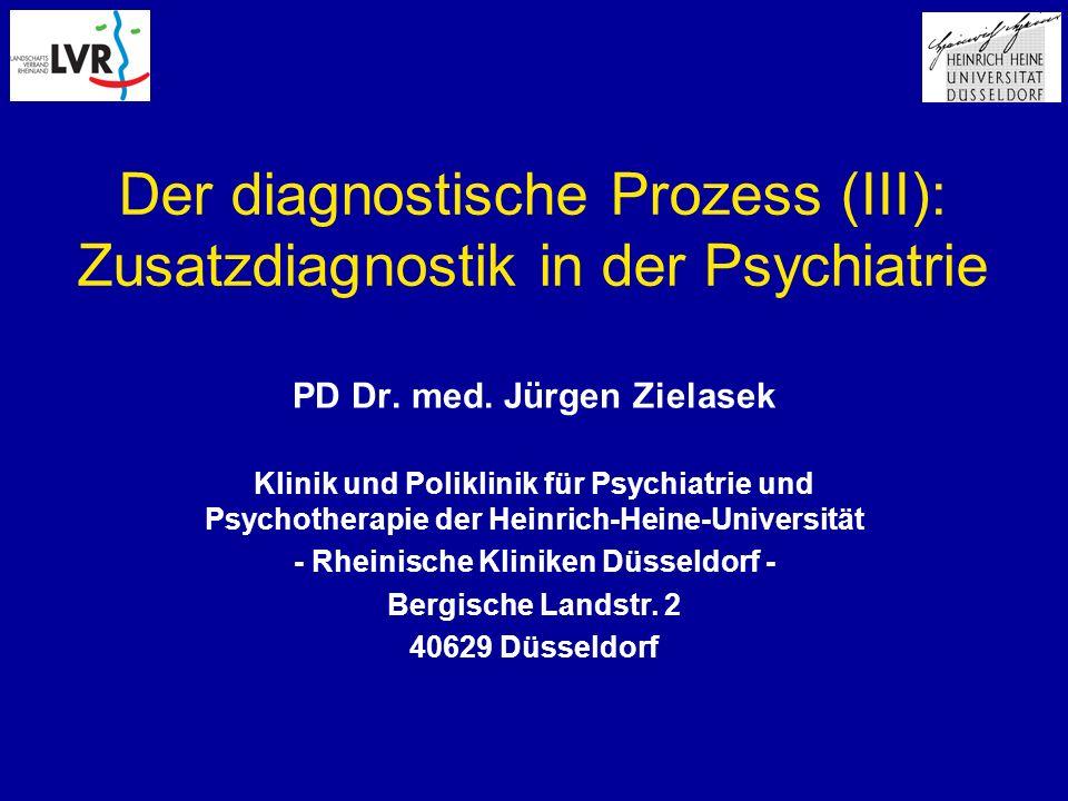 Der diagnostische Prozess (III): Zusatzdiagnostik in der Psychiatrie PD Dr. med. Jürgen Zielasek Klinik und Poliklinik für Psychiatrie und Psychothera