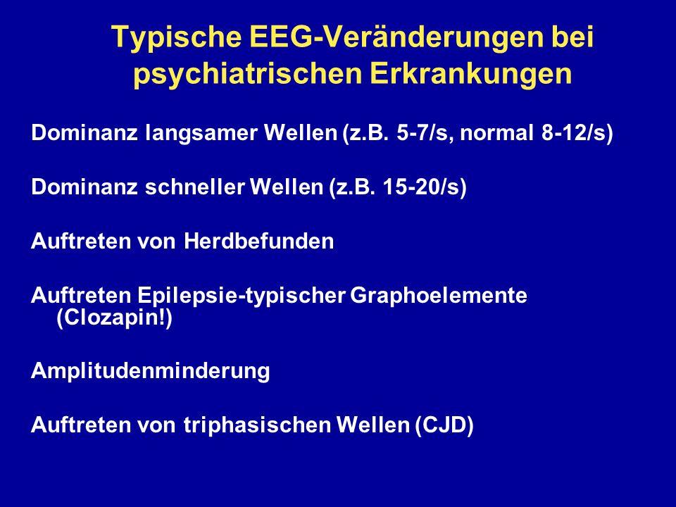 Typische EEG-Veränderungen bei psychiatrischen Erkrankungen Dominanz langsamer Wellen (z.B. 5-7/s, normal 8-12/s) Dominanz schneller Wellen (z.B. 15-2