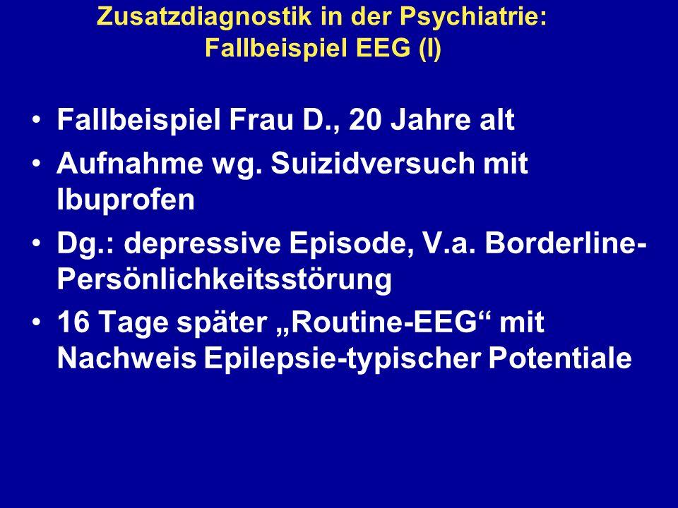 Zusatzdiagnostik in der Psychiatrie: Fallbeispiel EEG (I) Fallbeispiel Frau D., 20 Jahre alt Aufnahme wg. Suizidversuch mit Ibuprofen Dg.: depressive